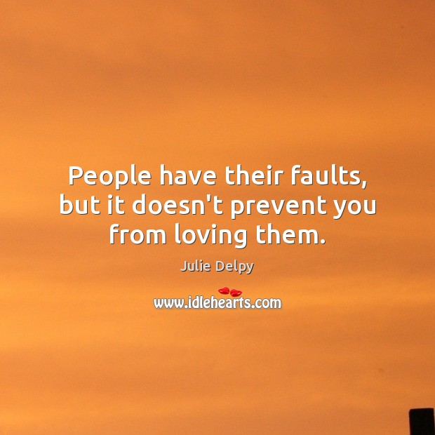 People have their faults, but it doesn't prevent you from loving them. Julie Delpy Picture Quote