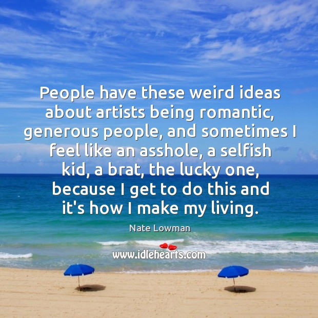 People have these weird ideas about artists being romantic, generous people, and Image