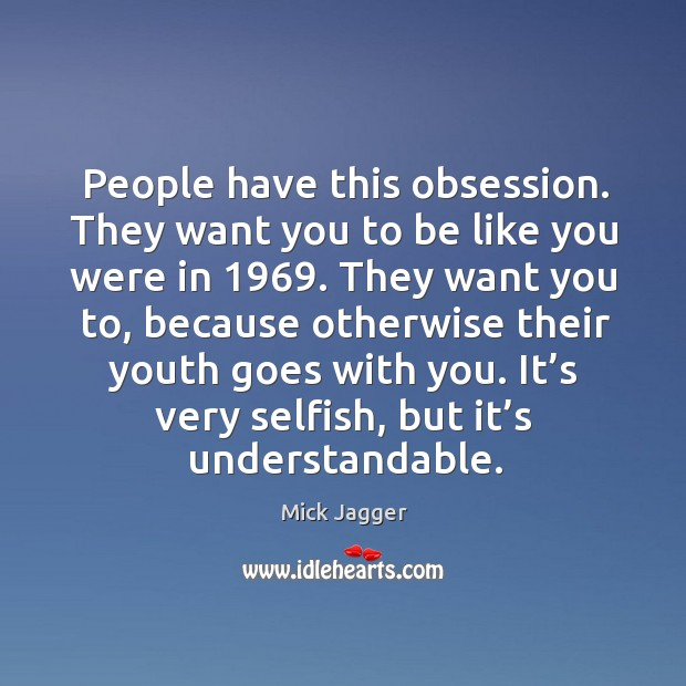 People have this obsession. They want you to be like you were in 1969. Image