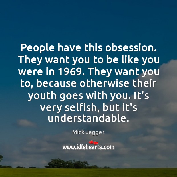 People have this obsession. They want you to be like you were Mick Jagger Picture Quote