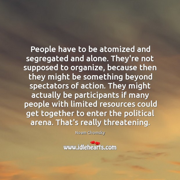 People have to be atomized and segregated and alone. They're not supposed Image