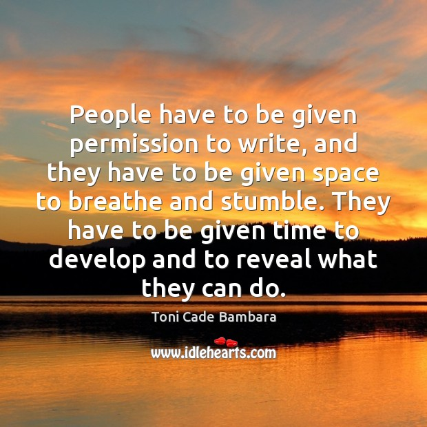 People have to be given permission to write, and they have to Toni Cade Bambara Picture Quote