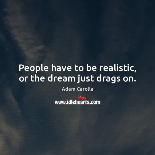 Image, People have to be realistic, or the dream just drags on.