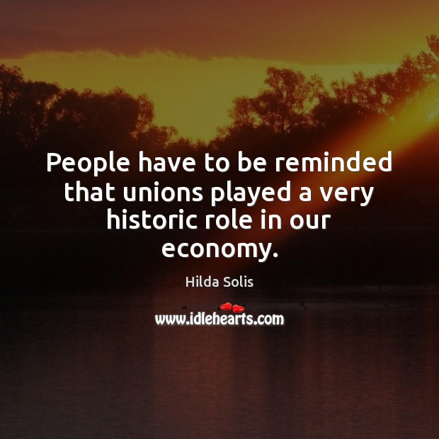 People have to be reminded that unions played a very historic role in our economy. Image