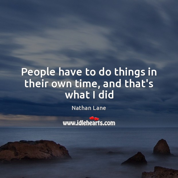 People have to do things in their own time, and that's what I did Nathan Lane Picture Quote