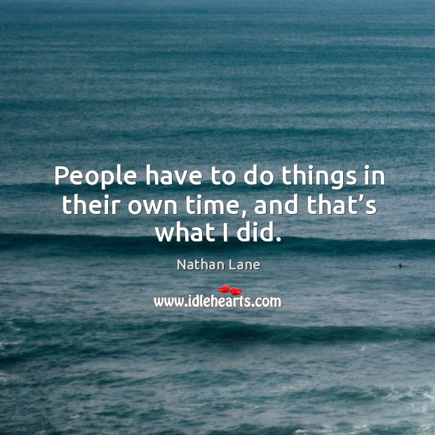 People have to do things in their own time, and that's what I did. Nathan Lane Picture Quote