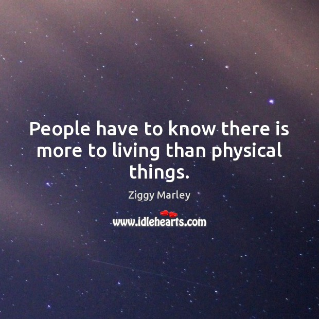 People have to know there is more to living than physical things. Ziggy Marley Picture Quote