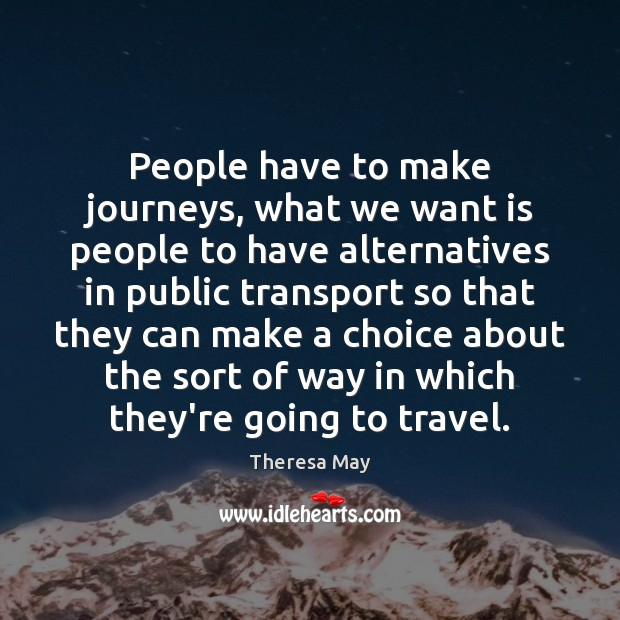 People have to make journeys, what we want is people to have Theresa May Picture Quote