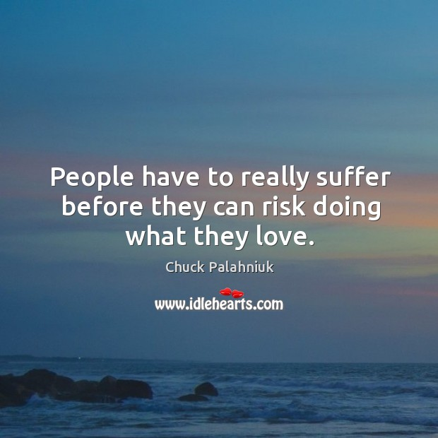 People have to really suffer before they can risk doing what they love. Image