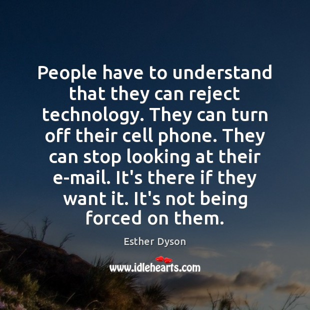 People have to understand that they can reject technology. They can turn Image