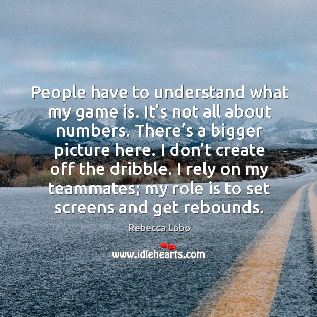 People have to understand what my game is. It's not all about numbers. Rebecca Lobo Picture Quote