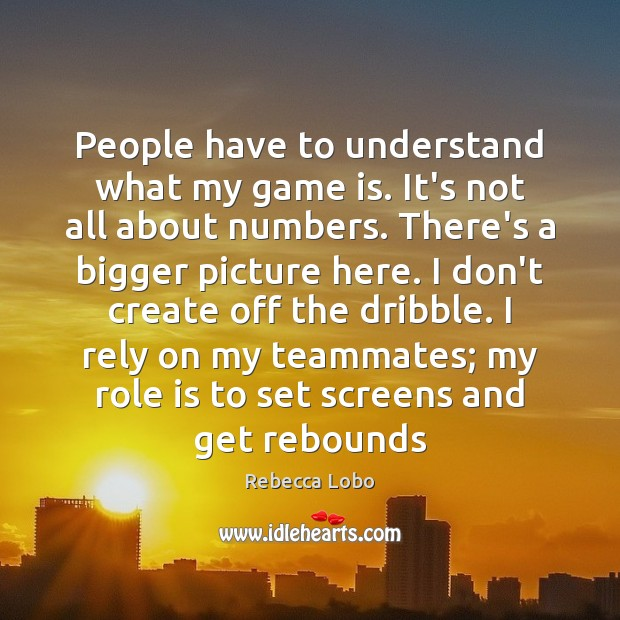 People have to understand what my game is. It's not all about Rebecca Lobo Picture Quote