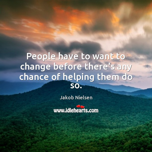 People have to want to change before there's any chance of helping them do so. Image