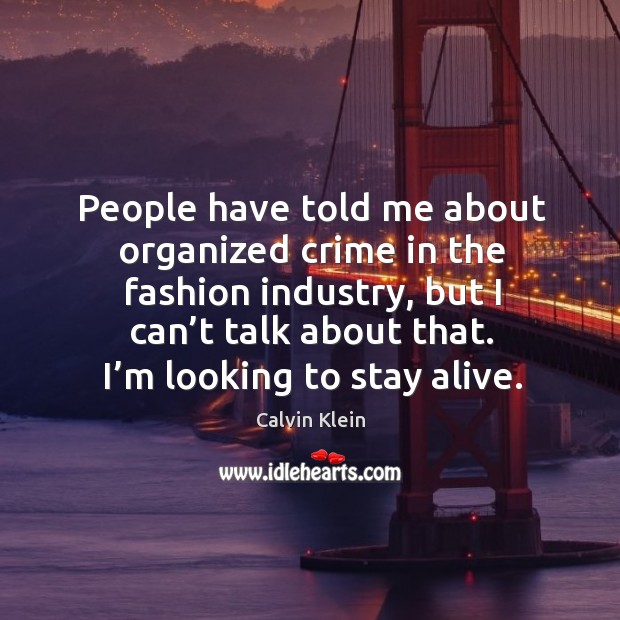 People have told me about organized crime in the fashion industry, but I can't talk about that. Image