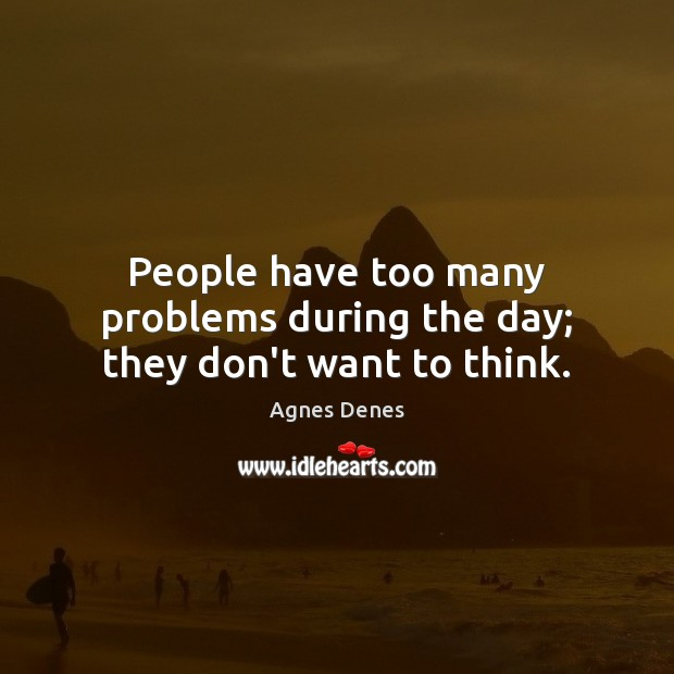Image, People have too many problems during the day; they don't want to think.