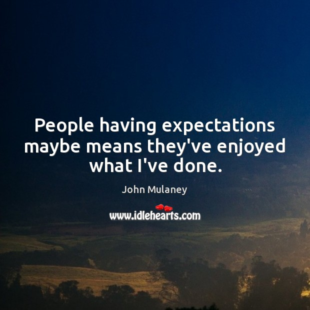 People having expectations maybe means they've enjoyed what I've done. Image