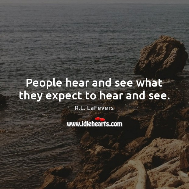People hear and see what they expect to hear and see. R.L. LaFevers Picture Quote