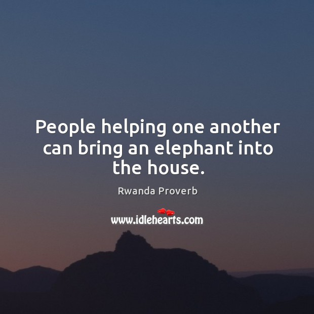 People helping one another can bring an elephant into the house. Rwanda Proverbs Image