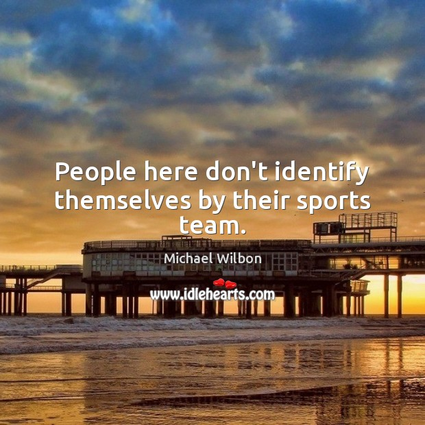 Image, People here don't identify themselves by their sports team.