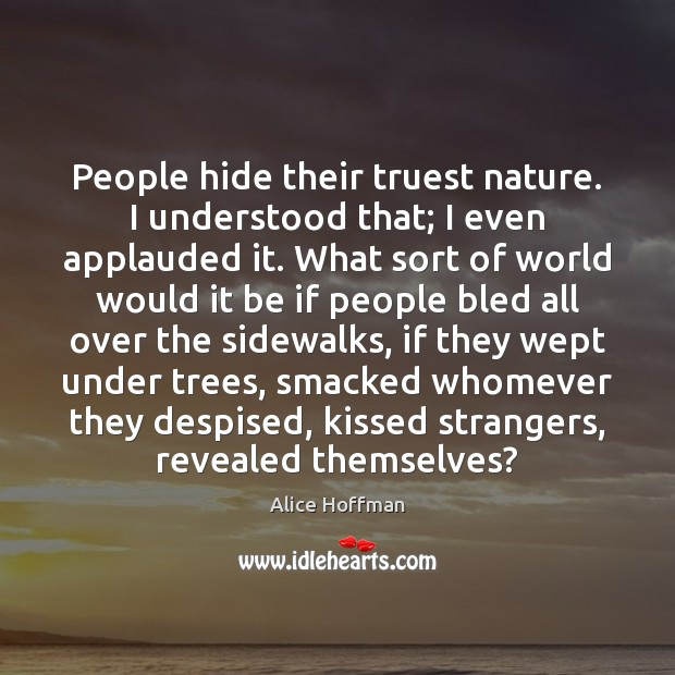 People hide their truest nature. I understood that; I even applauded it. Alice Hoffman Picture Quote