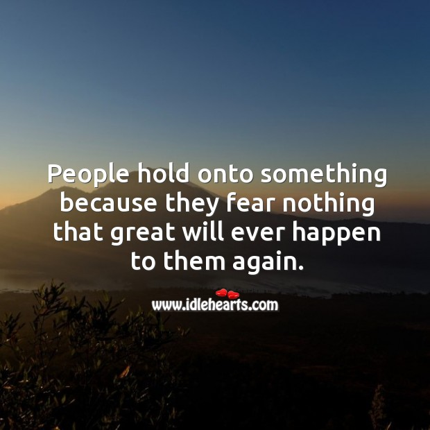 People hold onto something because they fear nothing that great will ever happen to them again. Image