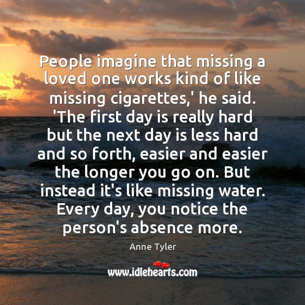 People imagine that missing a loved one works kind of like missing Anne Tyler Picture Quote