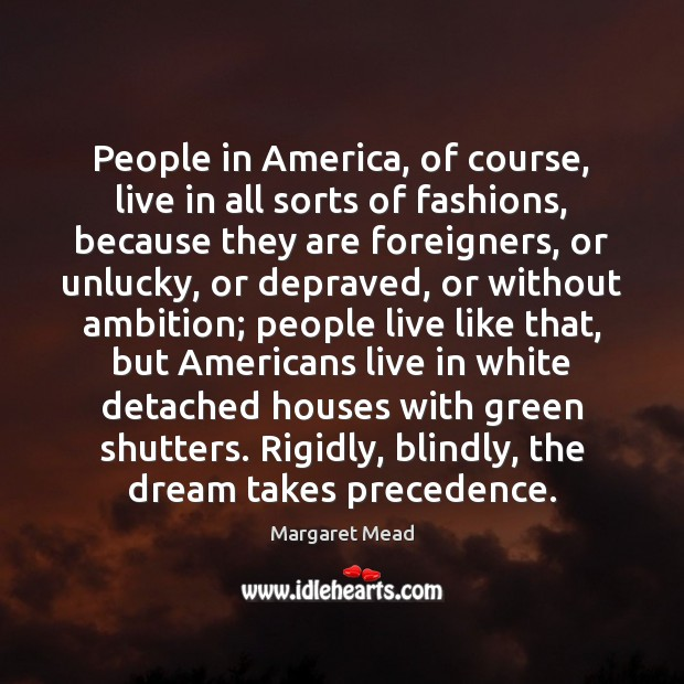 People in America, of course, live in all sorts of fashions, because Margaret Mead Picture Quote