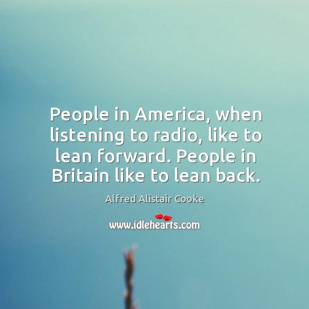 Image, People in america, when listening to radio, like to lean forward. People in britain like to lean back.