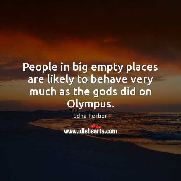 People in big empty places are likely to behave very much as the Gods did on Olympus. Edna Ferber Picture Quote