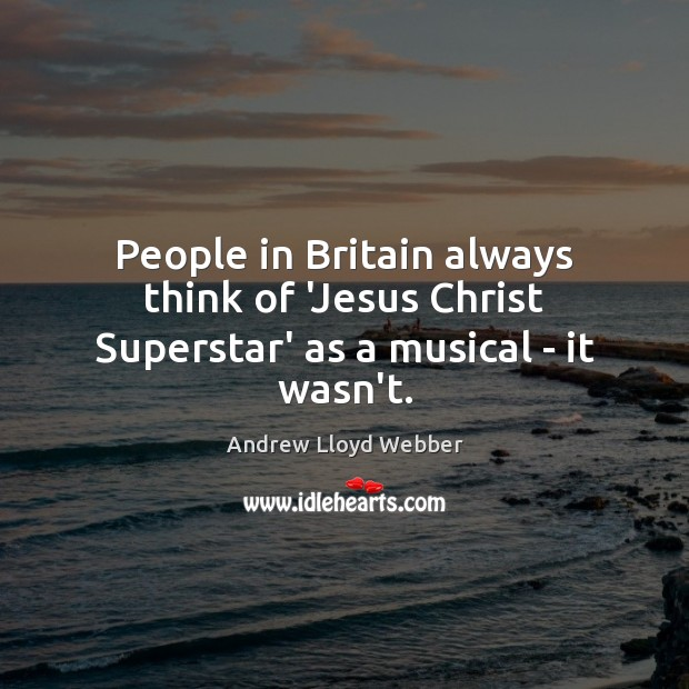 People in Britain always think of 'Jesus Christ Superstar' as a musical – it wasn't. Andrew Lloyd Webber Picture Quote