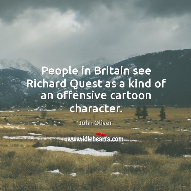 Image, People in Britain see Richard Quest as a kind of an offensive cartoon character.