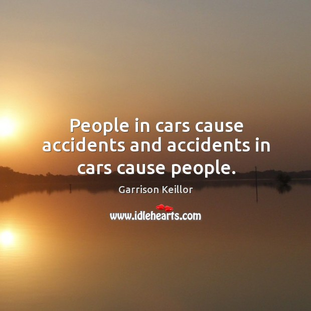 People in cars cause accidents and accidents in cars cause people. Image