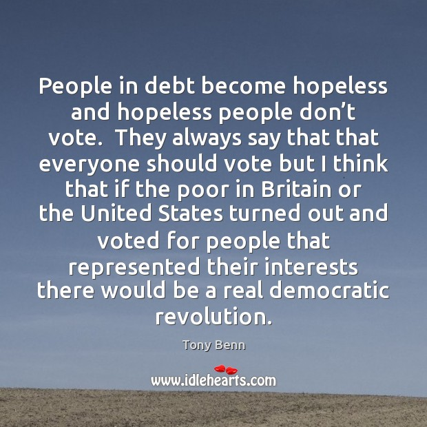 Image, People in debt become hopeless and hopeless people don't vote.  They