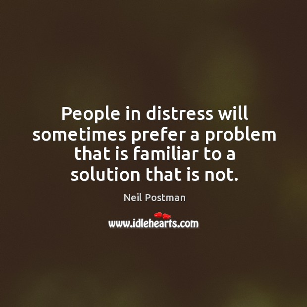 People in distress will sometimes prefer a problem that is familiar to Image