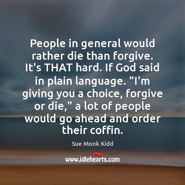 Image, People in general would rather die than forgive. It's THAT hard. If