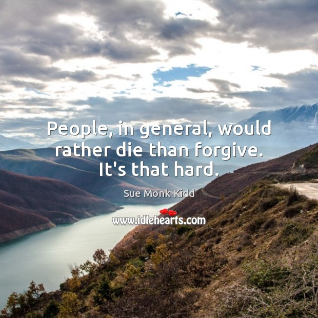 Image, People, in general, would rather die than forgive. It's that hard.
