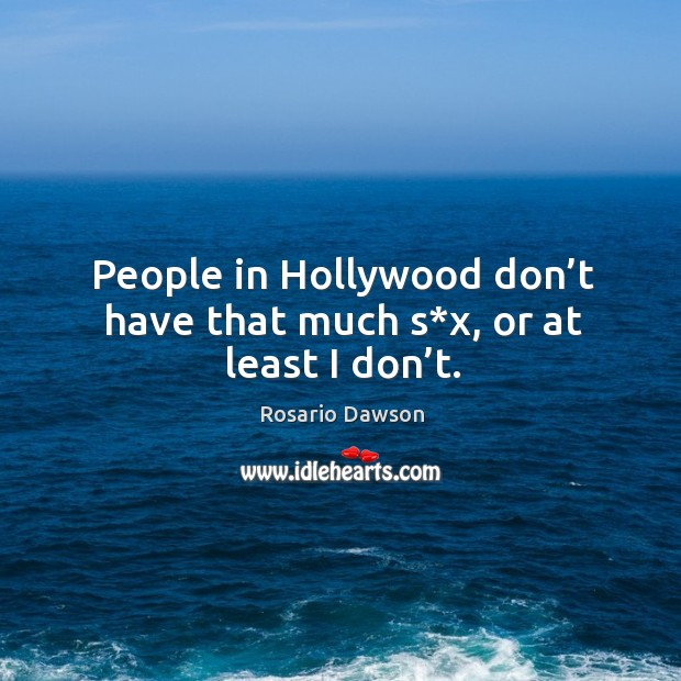 People in hollywood don't have that much s*x, or at least I don't. Image