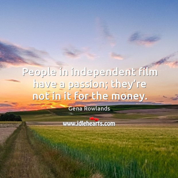 People in independent film have a passion; they're not in it for the money. Gena Rowlands Picture Quote