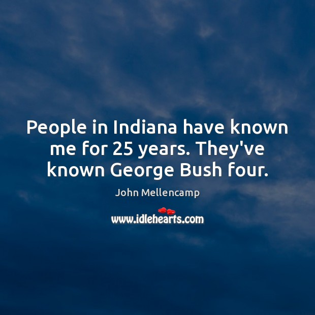 People in Indiana have known me for 25 years. They've known George Bush four. Image