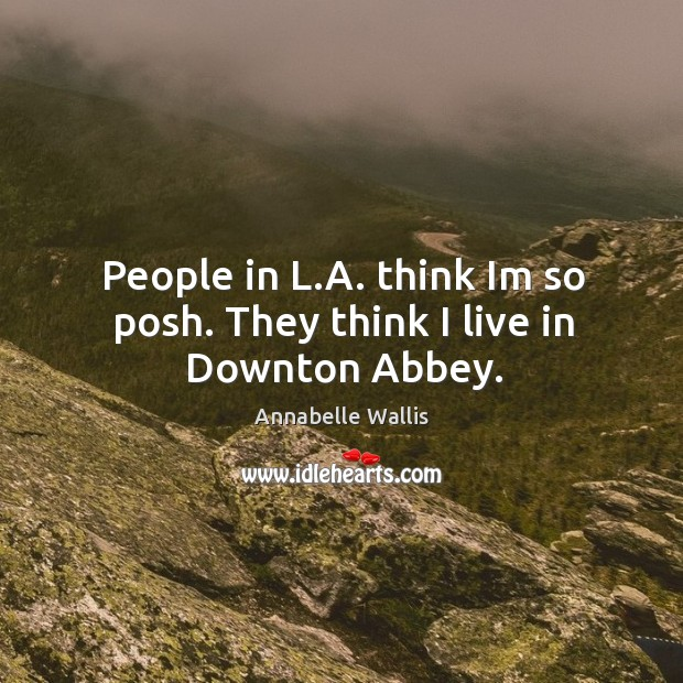 People in L.A. think Im so posh. They think I live in Downton Abbey. Image