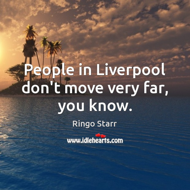 People in Liverpool don't move very far, you know. Ringo Starr Picture Quote