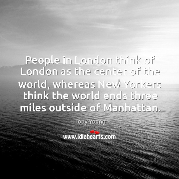 People in london think of london as the center of the world, whereas new yorkers Image
