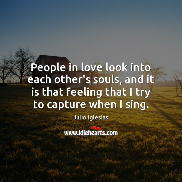 People in love look into each other's souls, and it is that Julio Iglesias Picture Quote