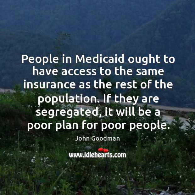 People in medicaid ought to have access to the same insurance as the rest of the population. John Goodman Picture Quote