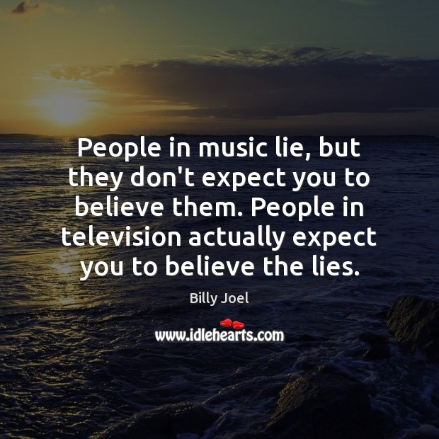 People in music lie, but they don't expect you to believe them. Billy Joel Picture Quote