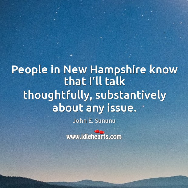 People in new hampshire know that I'll talk thoughtfully, substantively about any issue. Image
