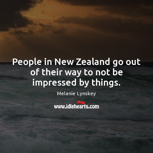 People in New Zealand go out of their way to not be impressed by things. Image