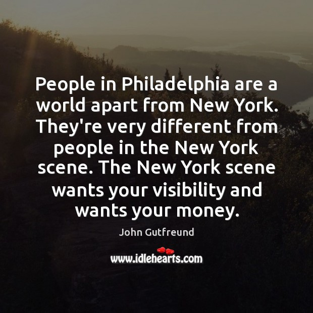 People in Philadelphia are a world apart from New York. They're very Image