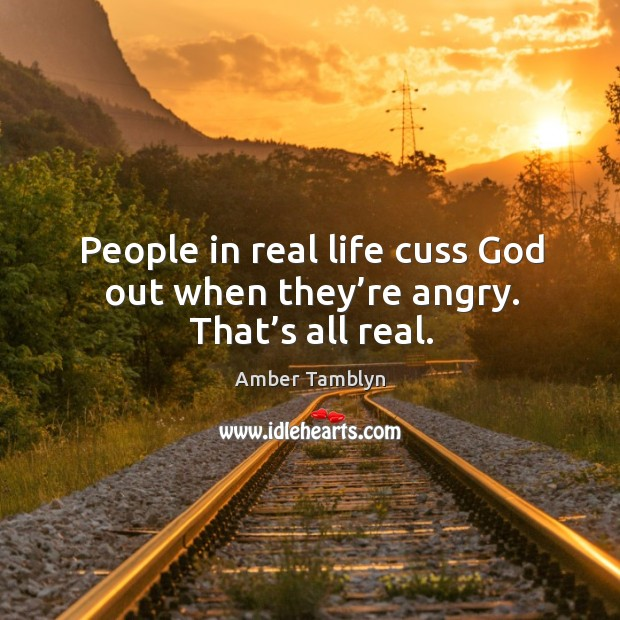 People in real life cuss God out when they're angry. That's all real. Image