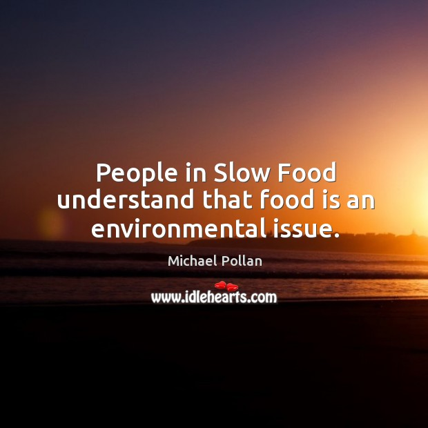 People in slow food understand that food is an environmental issue. Image